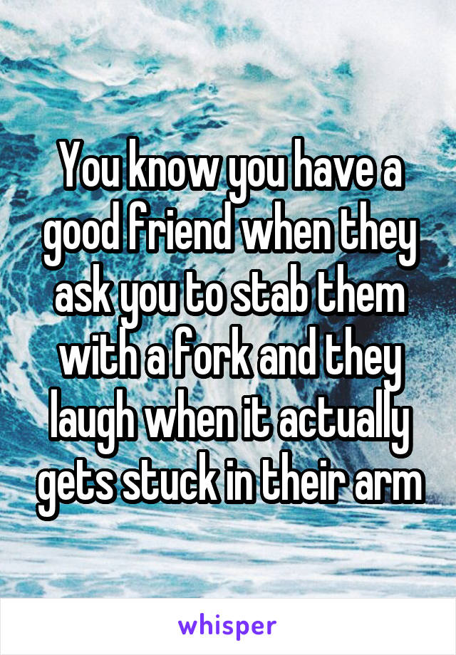 You know you have a good friend when they ask you to stab them with a fork and they laugh when it actually gets stuck in their arm