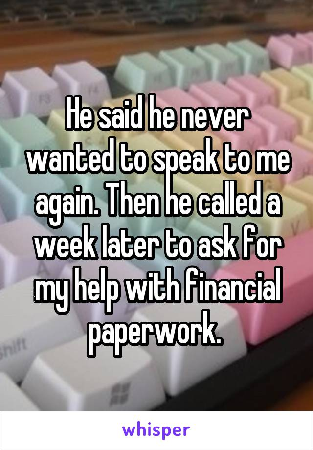 He said he never wanted to speak to me again. Then he called a week later to ask for my help with financial paperwork.