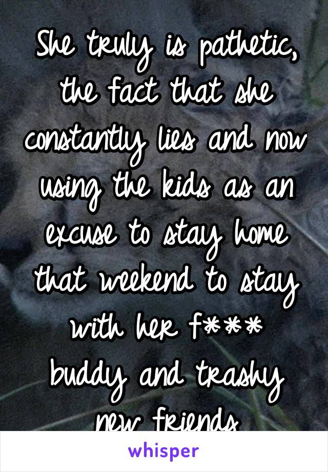 She truly is pathetic, the fact that she constantly lies and now using the kids as an excuse to stay home that weekend to stay with her f*** buddy and trashy new friends