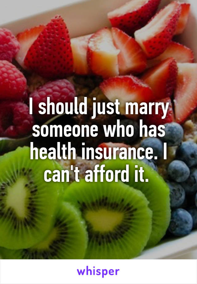 I should just marry someone who has health insurance. I can't afford it.