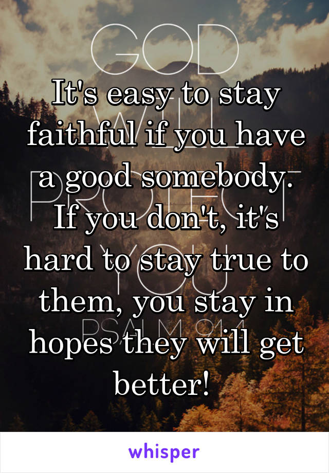 It's easy to stay faithful if you have a good somebody. If you don't, it's hard to stay true to them, you stay in hopes they will get better!