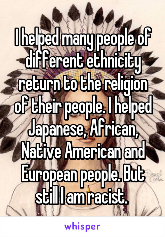 I helped many people of different ethnicity return to the religion of their people. I helped Japanese, African, Native American and European people. But still I am racist.