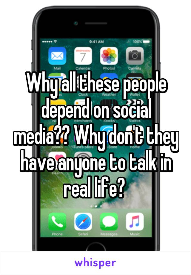 Why all these people depend on social media?? Why don't they have anyone to talk in real life?