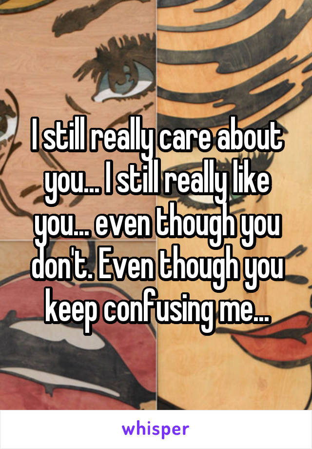 I still really care about you... I still really like you... even though you don't. Even though you keep confusing me...