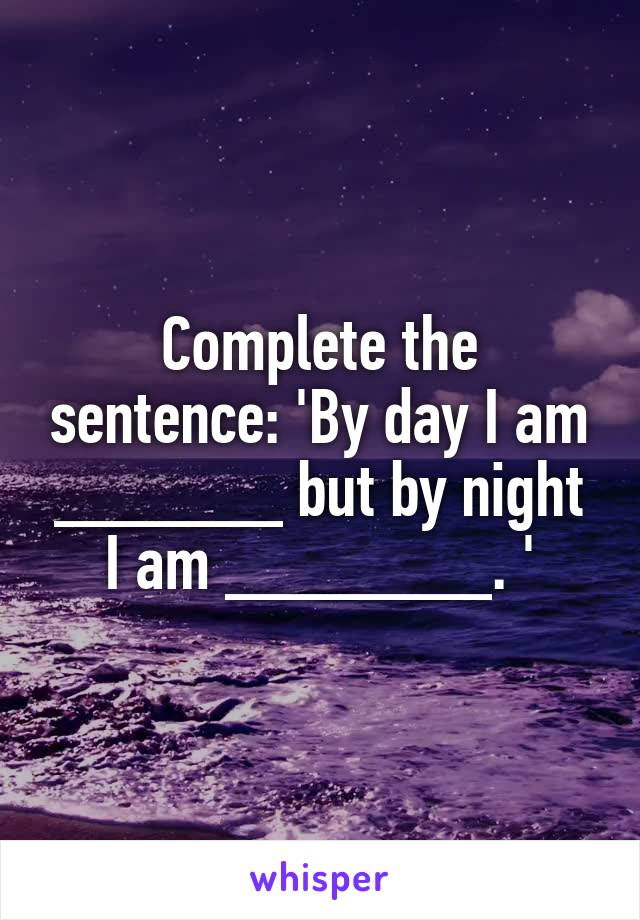 Complete the sentence: 'By day I am ______ but by night I am _______. '