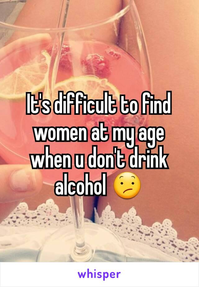 It's difficult to find women at my age when u don't drink alcohol 😕