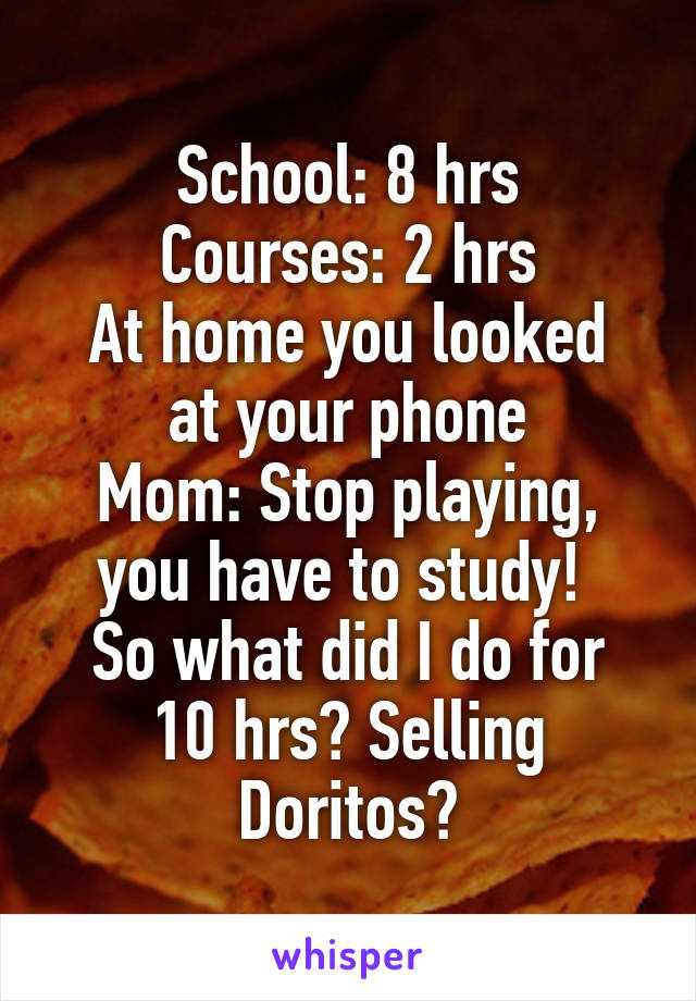 School: 8 hrs Courses: 2 hrs At home you looked at your phone Mom: Stop playing, you have to study!  So what did I do for 10 hrs? Selling Doritos?