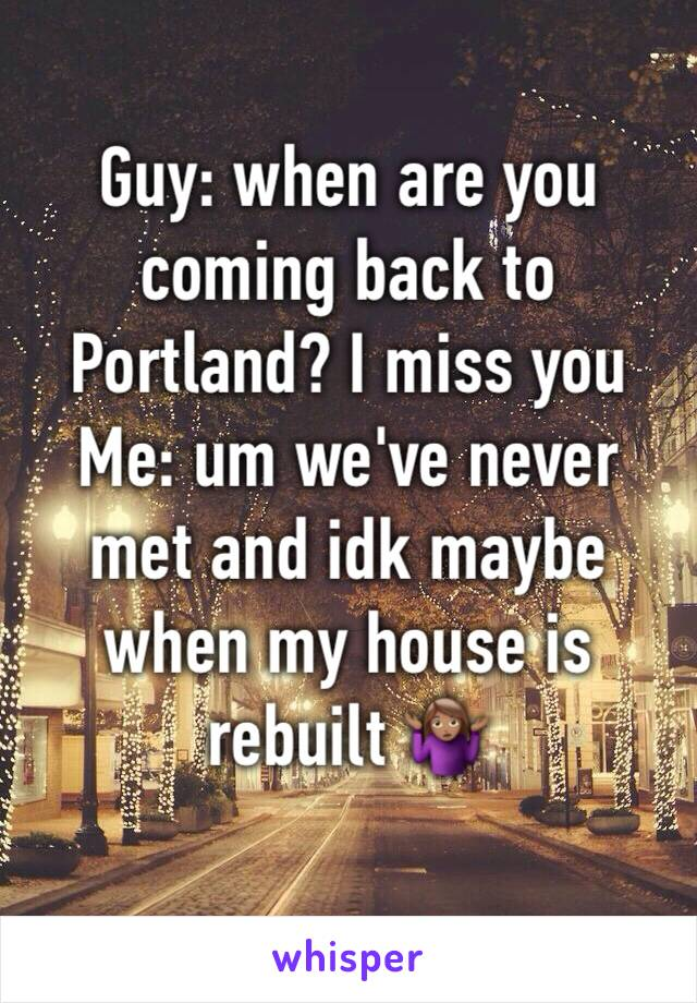 Guy: when are you coming back to Portland? I miss you  Me: um we've never met and idk maybe when my house is rebuilt 🤷🏽♀️