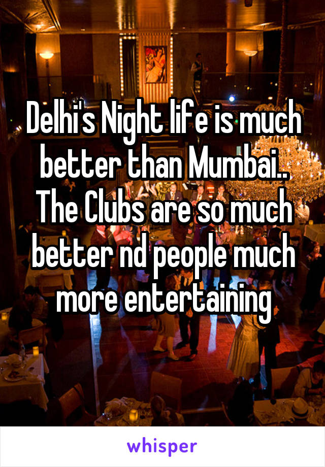 Delhi's Night life is much better than Mumbai.. The Clubs are so much better nd people much more entertaining