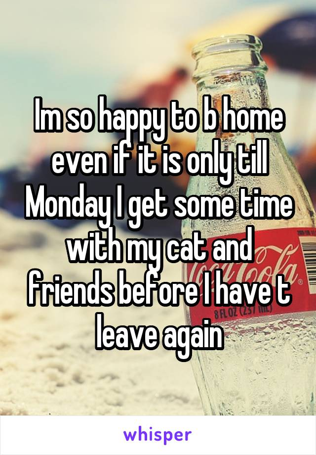 Im so happy to b home even if it is only till Monday I get some time with my cat and friends before I have t leave again