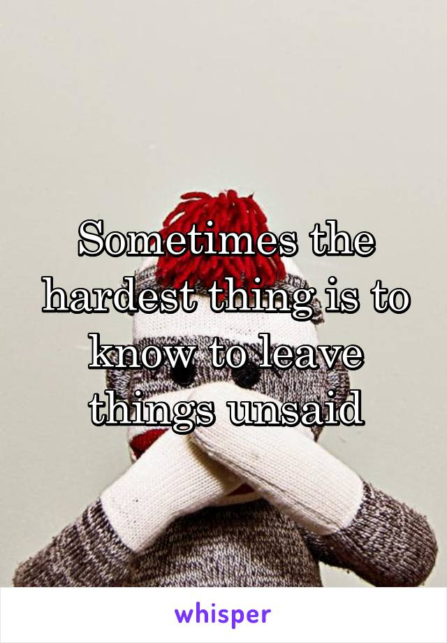 Sometimes the hardest thing is to know to leave things unsaid