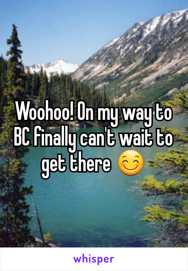 Woohoo! On my way to BC finally can't wait to get there 😊
