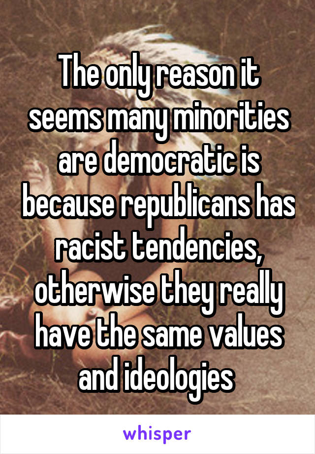 The only reason it seems many minorities are democratic is because republicans has racist tendencies, otherwise they really have the same values and ideologies