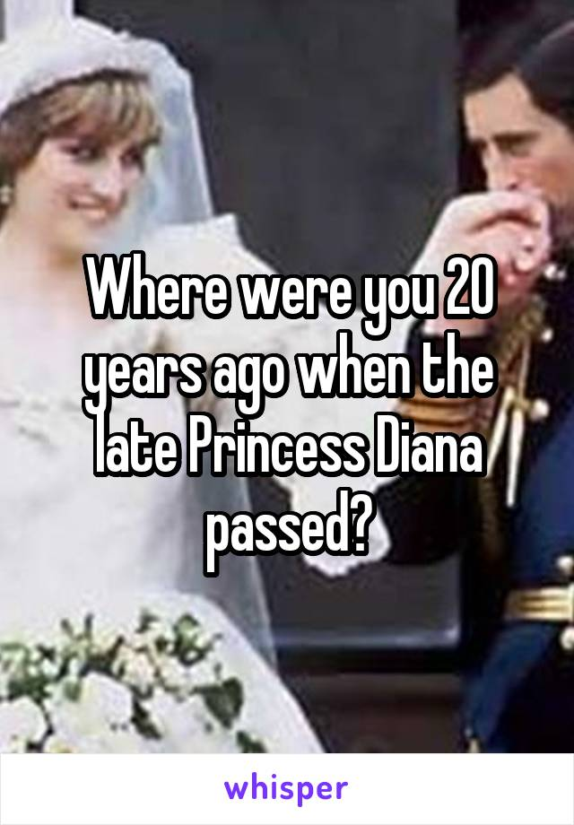 Where were you 20 years ago when the late Princess Diana passed?