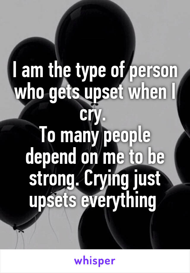 I am the type of person who gets upset when I cry.  To many people depend on me to be strong. Crying just upsets everything