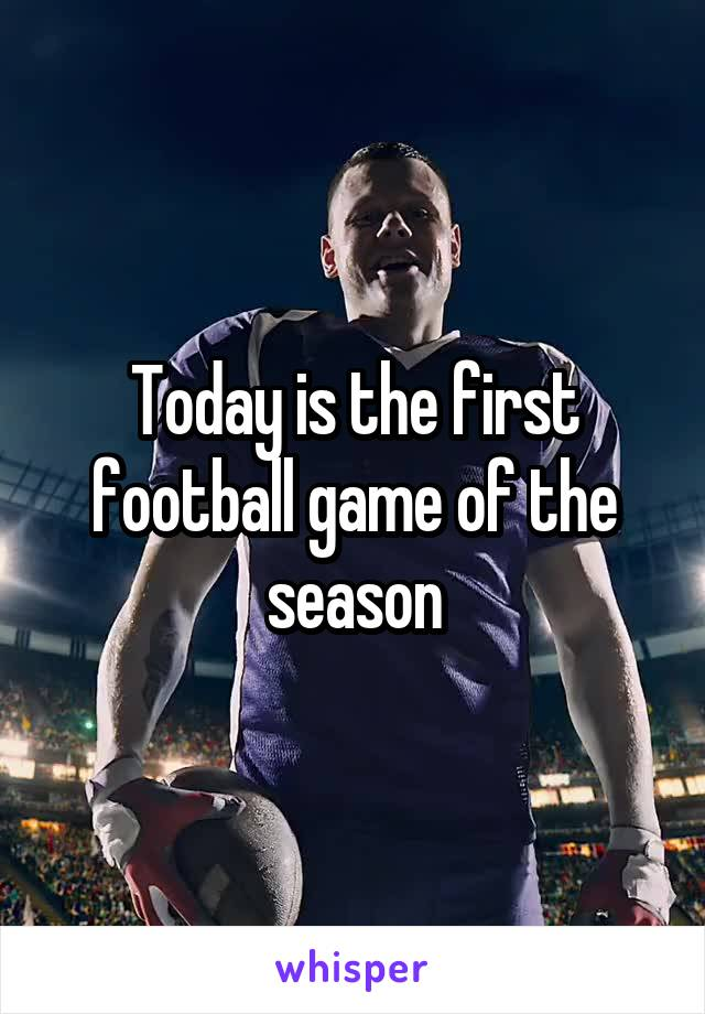 Today is the first football game of the season