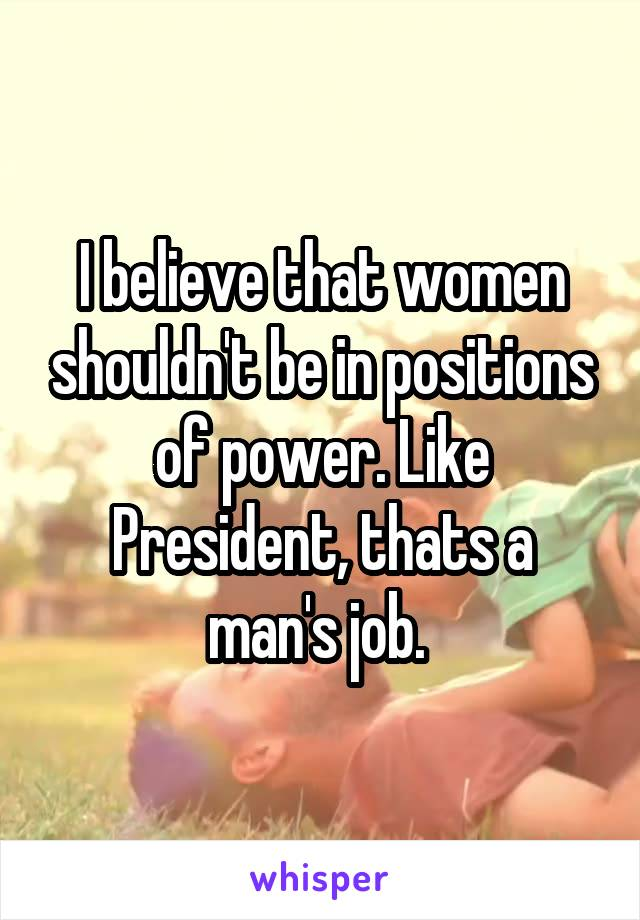 I believe that women shouldn't be in positions of power. Like President, thats a man's job.