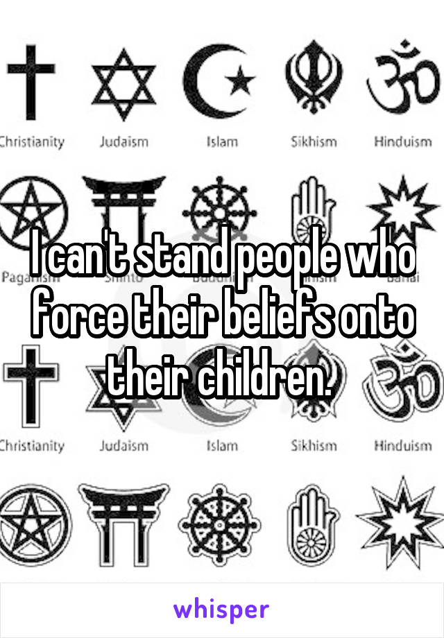 I can't stand people who force their beliefs onto their children.