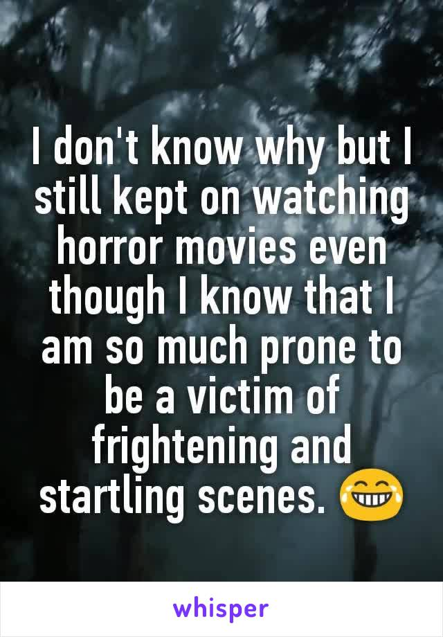 I don't know why but I still kept on watching horror movies even though I know that I am so much prone to be a victim of frightening and startling scenes. 😂
