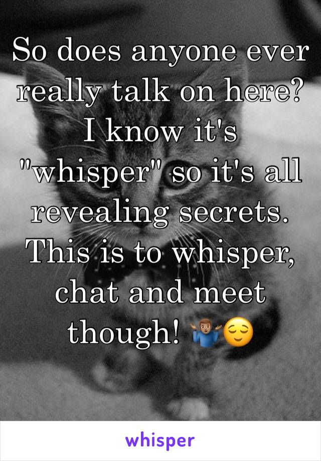 """So does anyone ever really talk on here? I know it's """"whisper"""" so it's all revealing secrets. This is to whisper, chat and meet though! 🤷🏽♂️😌"""