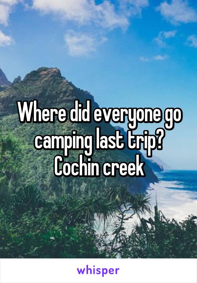 Where did everyone go camping last trip? Cochin creek