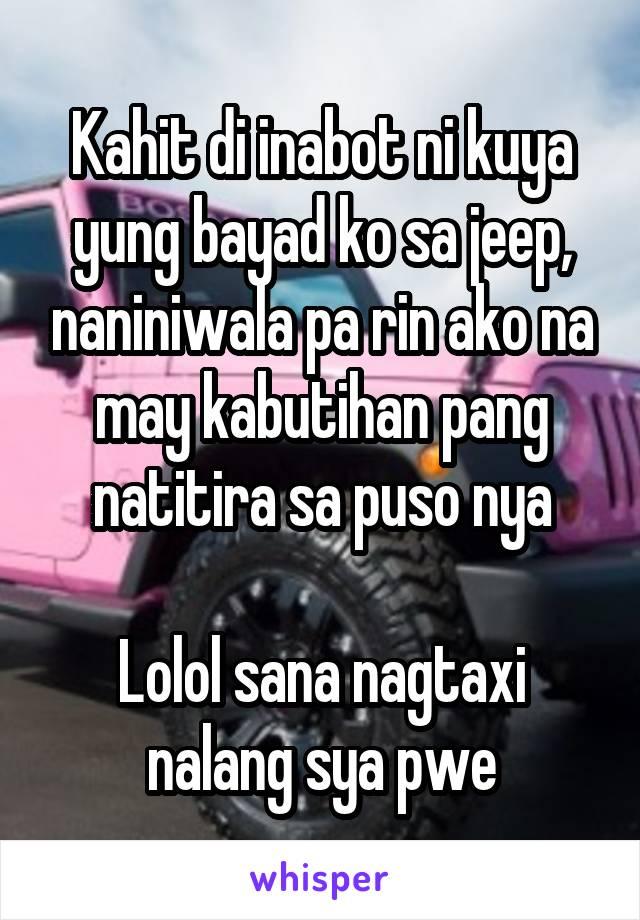 Kahit di inabot ni kuya yung bayad ko sa jeep, naniniwala pa rin ako na may kabutihan pang natitira sa puso nya  Lolol sana nagtaxi nalang sya pwe