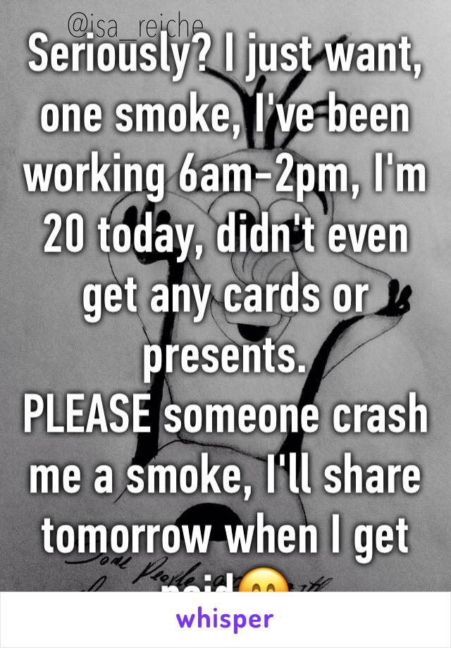 Seriously? I just want, one smoke, I've been working 6am-2pm, I'm 20 today, didn't even get any cards or presents. PLEASE someone crash me a smoke, I'll share tomorrow when I get paid🤗