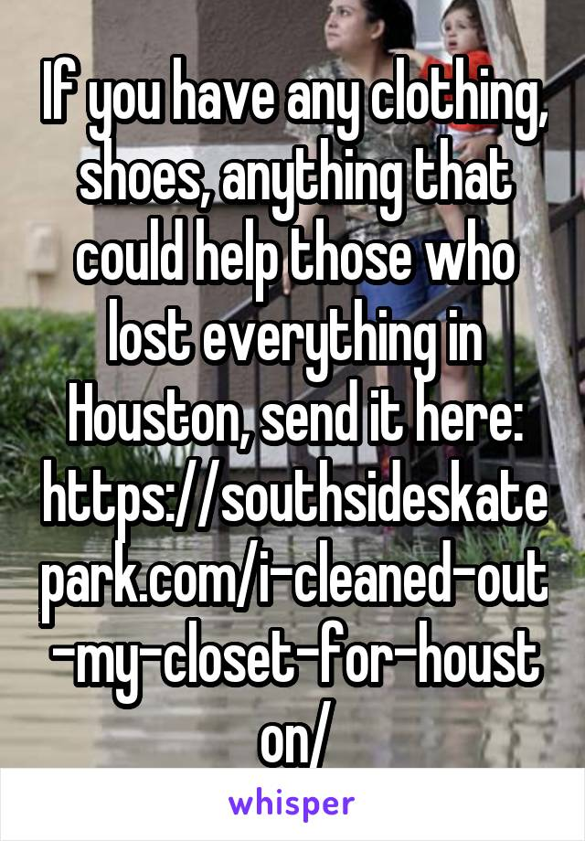 If you have any clothing, shoes, anything that could help those who lost everything in Houston, send it here: https://southsideskatepark.com/i-cleaned-out-my-closet-for-houston/