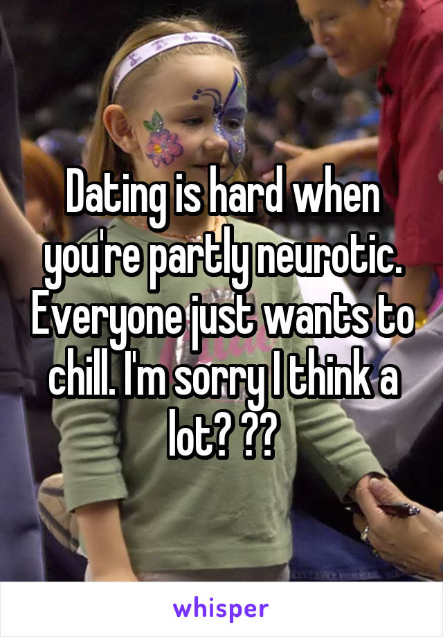 Dating is hard when you're partly neurotic. Everyone just wants to chill. I'm sorry I think a lot? 😔😩
