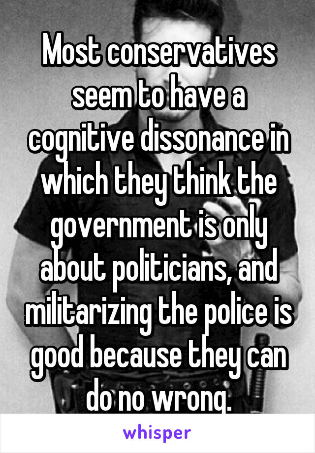 Most conservatives seem to have a cognitive dissonance in which they think the government is only about politicians, and militarizing the police is good because they can do no wrong.