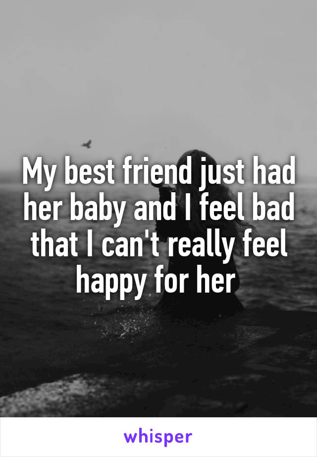 My best friend just had her baby and I feel bad that I can't really feel happy for her