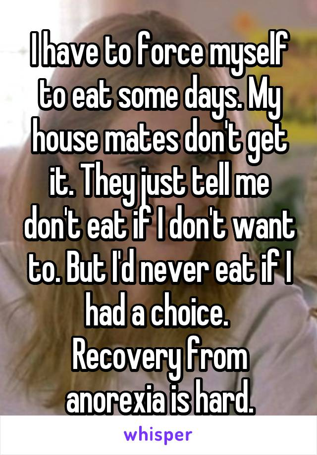 I have to force myself to eat some days. My house mates don't get it. They just tell me don't eat if I don't want to. But I'd never eat if I had a choice.  Recovery from anorexia is hard.