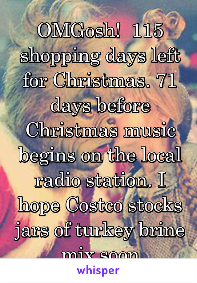 OMGosh!  115 shopping days left for Christmas. 71 days before Christmas music begins on the local radio station. I hope Costco stocks jars of turkey brine mix soon