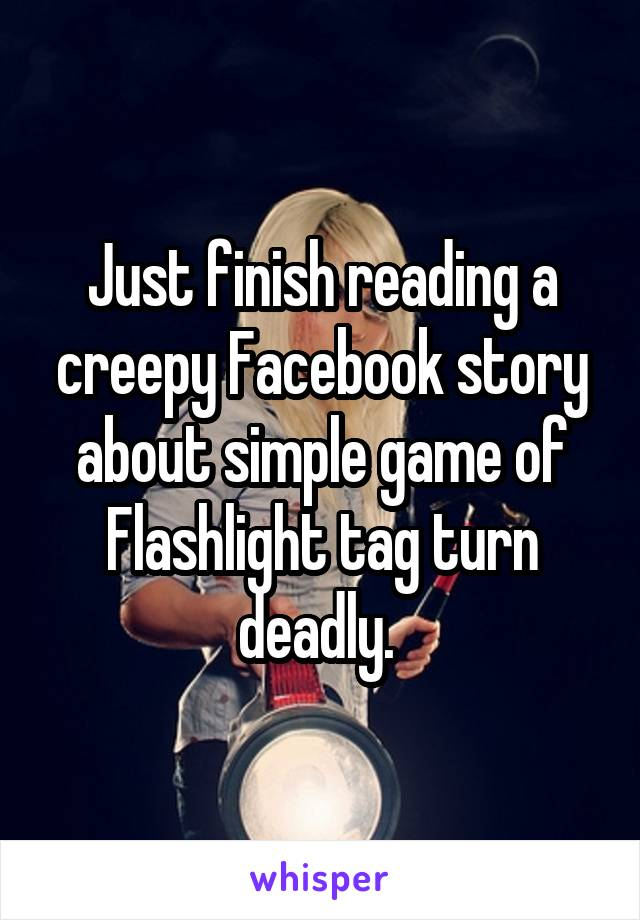 Just finish reading a creepy Facebook story about simple game of Flashlight tag turn deadly.