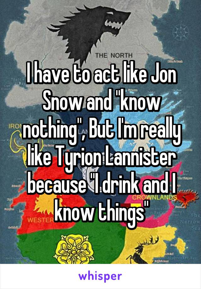 """I have to act like Jon Snow and """"know nothing"""", But I'm really like Tyrion Lannister because """"I drink and I know things"""""""