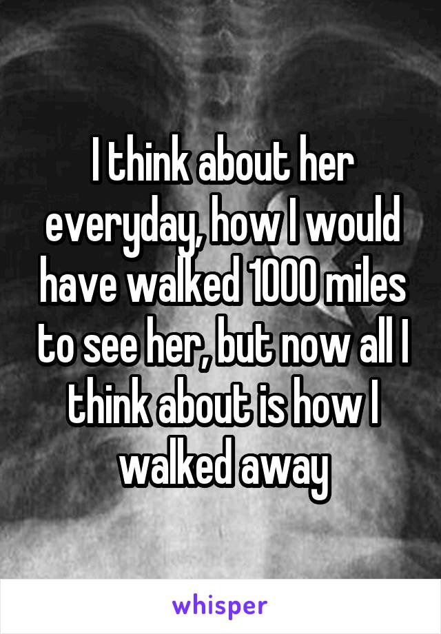 I think about her everyday, how I would have walked 1000 miles to see her, but now all I think about is how I walked away