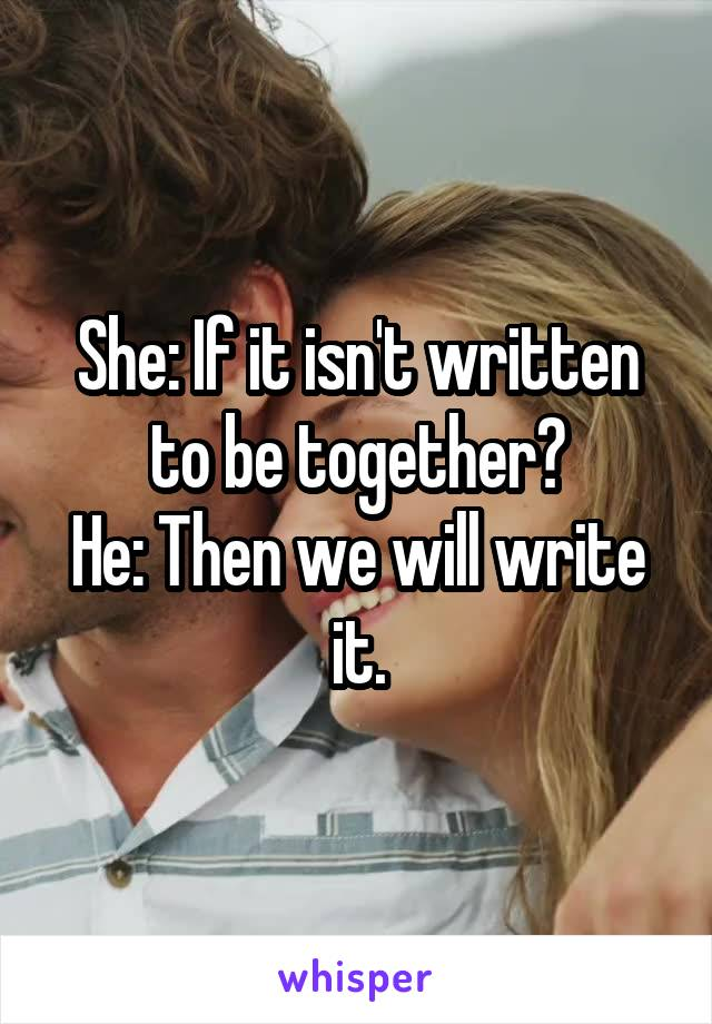 She: If it isn't written to be together? He: Then we will write it.