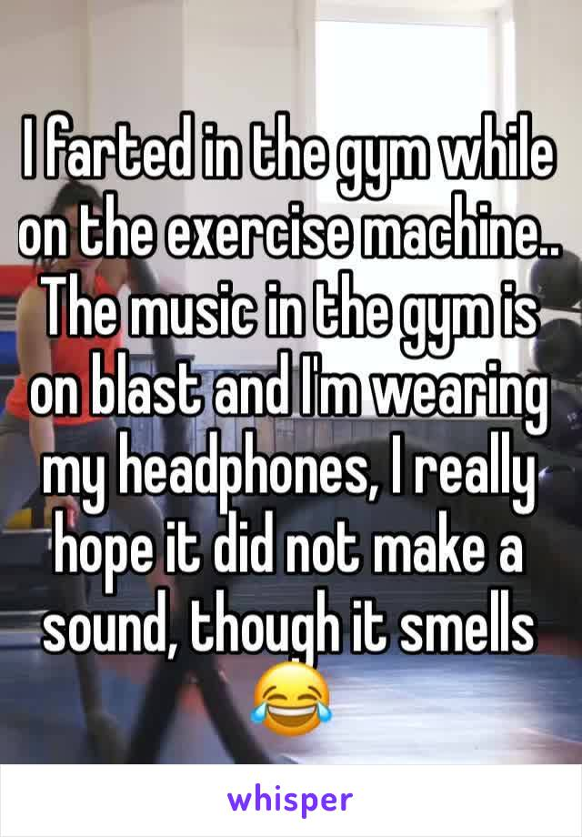 I farted in the gym while  on the exercise machine.. The music in the gym is on blast and I'm wearing my headphones, I really hope it did not make a sound, though it smells 😂