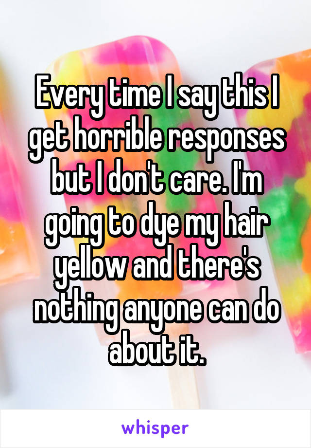 Every time I say this I get horrible responses but I don't care. I'm going to dye my hair yellow and there's nothing anyone can do about it.