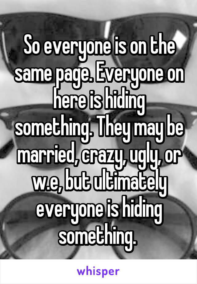 So everyone is on the same page. Everyone on here is hiding something. They may be married, crazy, ugly, or w.e, but ultimately everyone is hiding something.