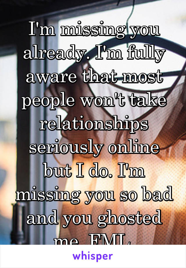 I'm missing you already. I'm fully aware that most people won't take relationships seriously online but I do. I'm missing you so bad and you ghosted me. FML