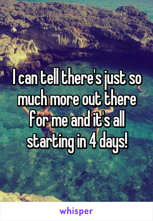 I can tell there's just so much more out there for me and it's all starting in 4 days!