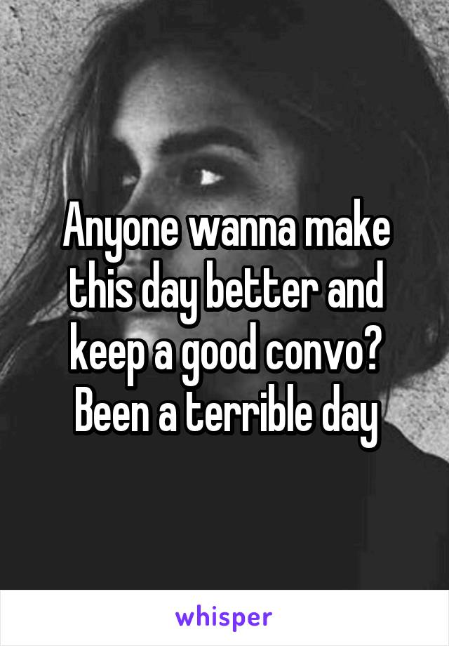 Anyone wanna make this day better and keep a good convo? Been a terrible day