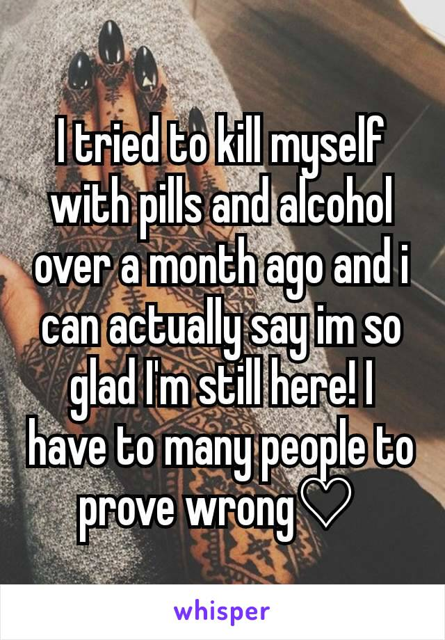 I tried to kill myself with pills and alcohol over a month ago and i can actually say im so glad I'm still here! I have to many people to prove wrong♡