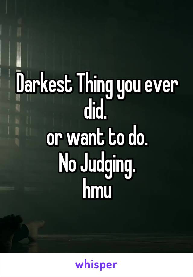 Darkest Thing you ever did.  or want to do. No Judging. hmu
