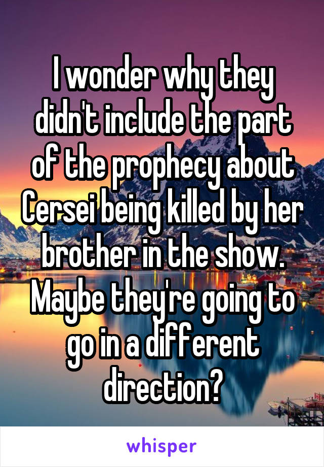 I wonder why they didn't include the part of the prophecy about Cersei being killed by her brother in the show. Maybe they're going to go in a different direction?