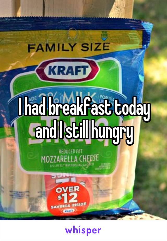 I had breakfast today and I still hungry
