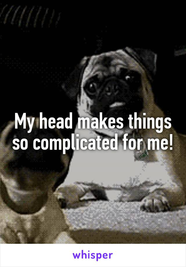 My head makes things so complicated for me!