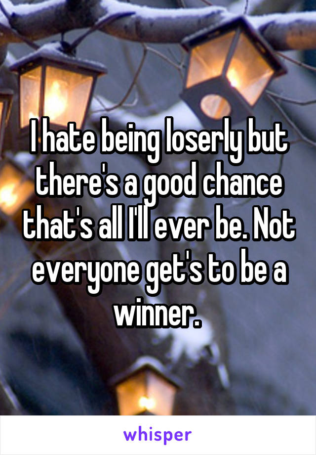 I hate being loserly but there's a good chance that's all I'll ever be. Not everyone get's to be a winner.