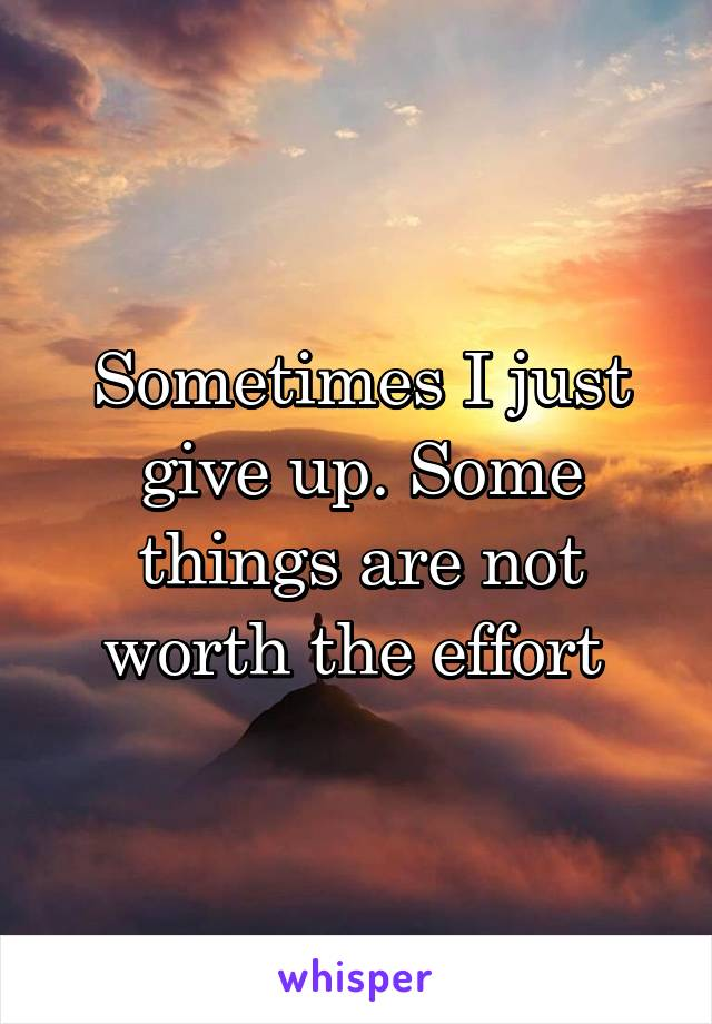 Sometimes I just give up. Some things are not worth the effort